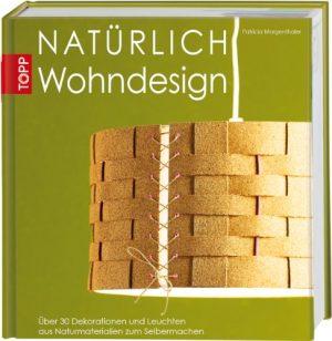 Natürlich Wohndesign: Über 30 Dekorationen und Leuchten aus Naturmaterialien zum Selbermachen